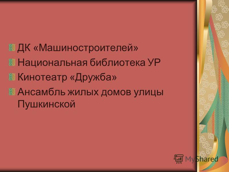ДК «Машиностроителей» Национальная библиотека УР Кинотеатр «Дружба» Ансамбль жилых домов улицы Пушкинской
