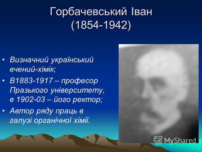 Горбачевський Іван (1854-1942) Визначний український вчений-хімік; В1883-1917 – професор Празького університету, в 1902-03 – його ректор; Автор ряду праць в галузі органічної хімії.