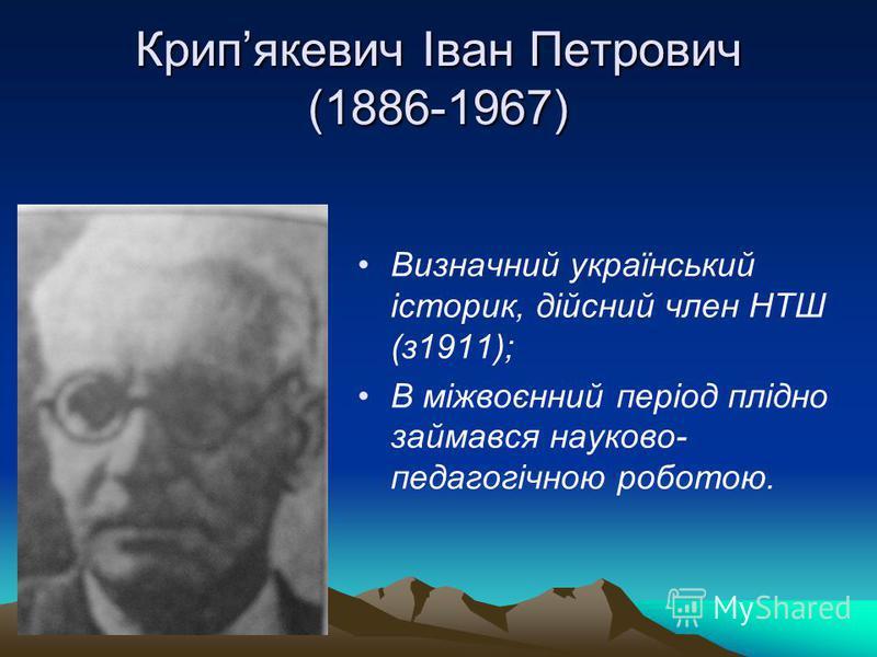 Крипякевич Іван Петрович (1886-1967) Визначний український історик, дійсний член НТШ (з1911); В міжвоєнний період плідно займався науково- педагогічною роботою.
