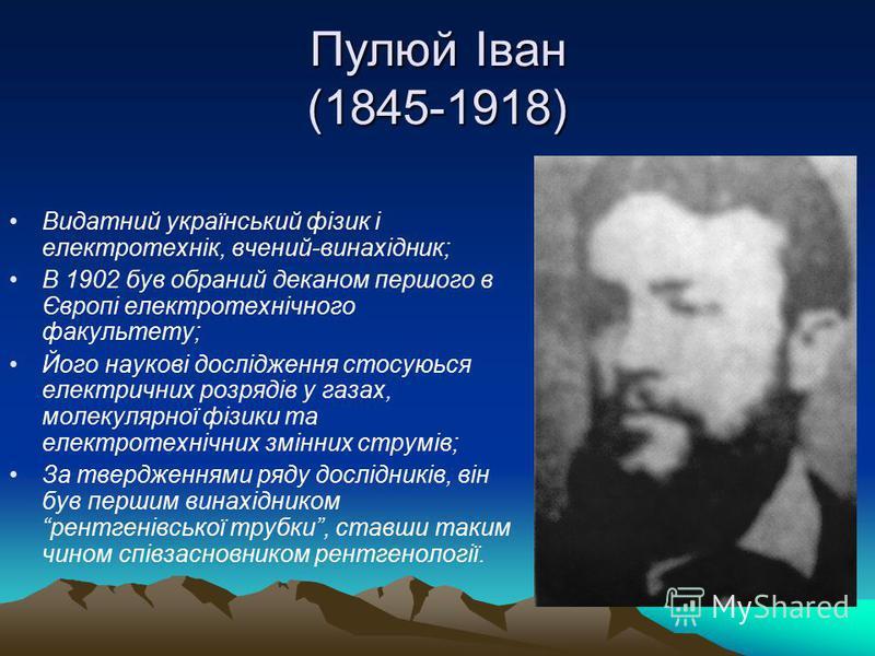 Пулюй Іван (1845-1918) Видатний український фізик і електротехнік, вчений-винахідник; В 1902 був обраний деканом першого в Європі електротехнічного факультету; Його наукові дослідження стосуюься електричних розрядів у газах, молекулярної фізики та ел
