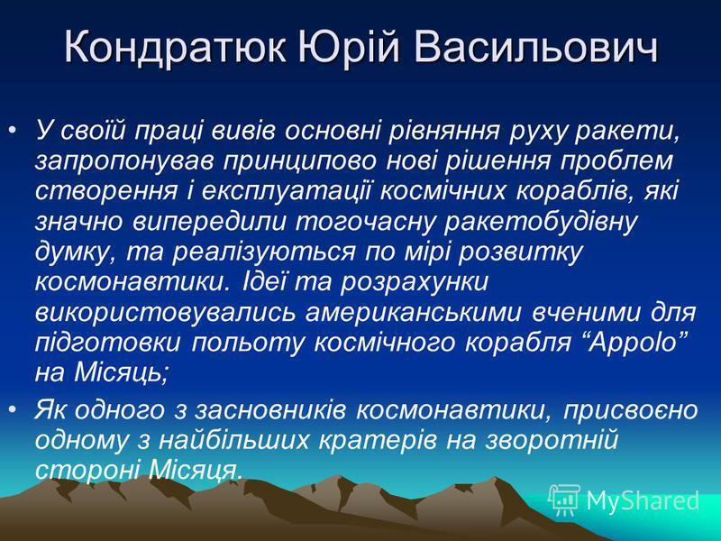 Кондратюк Юрій Васильович У своїй праці вивів основні рівняння руху ракети, запропонував принципово нові рішення проблем створення і експлуатації космічних кораблів, які значно випередили тогочасну ракетобудівну думку, та реалізуються по мірі розвитк