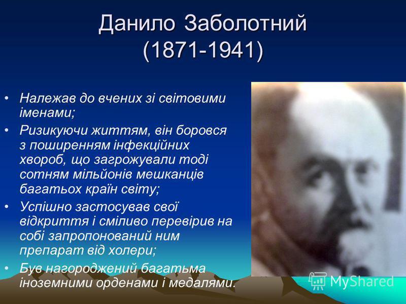 Данило Заболотний (1871-1941) Належав до вчених зі світовими іменами; Ризикуючи життям, він боровся з поширенням інфекційних хвороб, що загрожували тоді сотням мільйонів мешканців багатьох країн світу; Успішно застосував свої відкриття і сміливо пере