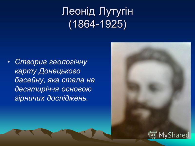 Леонід Лутугін (1864-1925) Створив геологічну карту Донецького басейну, яка стала на десятиріччя основою гірничих досліджень.