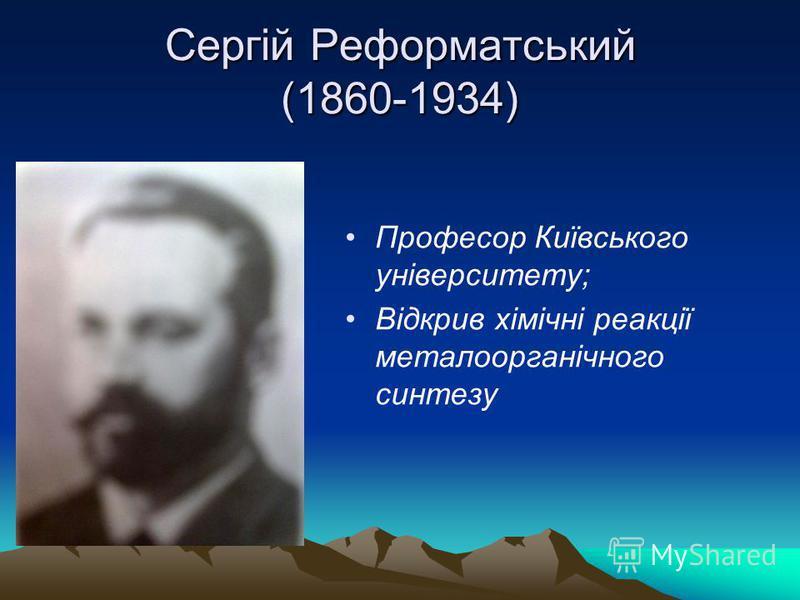 Сергій Реформатський (1860-1934) Професор Київського університету; Відкрив хімічні реакції металоорганічного синтезу