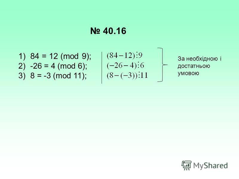 40.16 1)84 = 12 (mod 9); 2)-26 = 4 (mod 6); 3)8 = -3 (mod 11); За необхідною і достатньою умовою