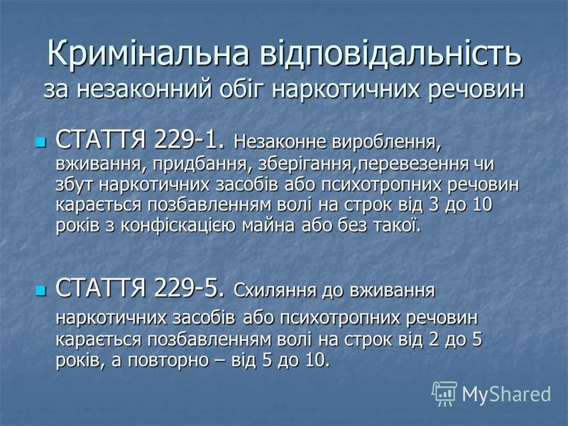 Кримінальна відповідальність за незаконний обіг наркотичних речовин СТАТТЯ 229-1. Незаконне вироблення, вживання, придбання, зберігання,перевезення чи збут наркотичних засобів або психотропних речовин карається позбавленням волі на строк від 3 до 10