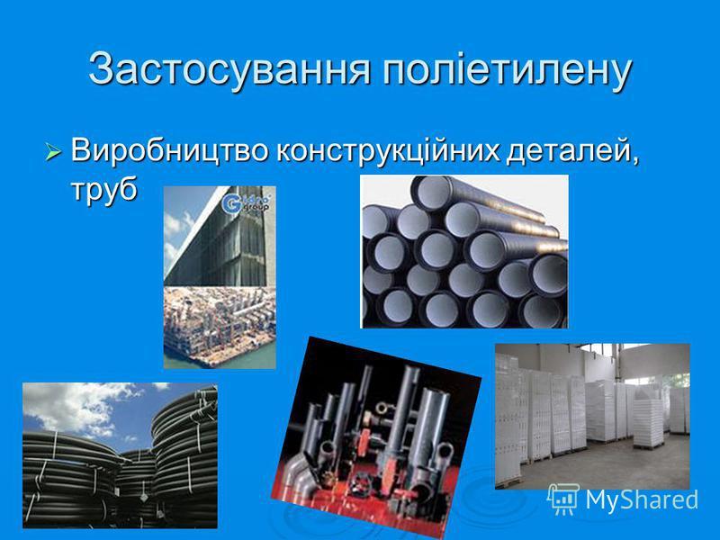 Застосування поліетилену Виробництво конструкційних деталей, труб Виробництво конструкційних деталей, труб