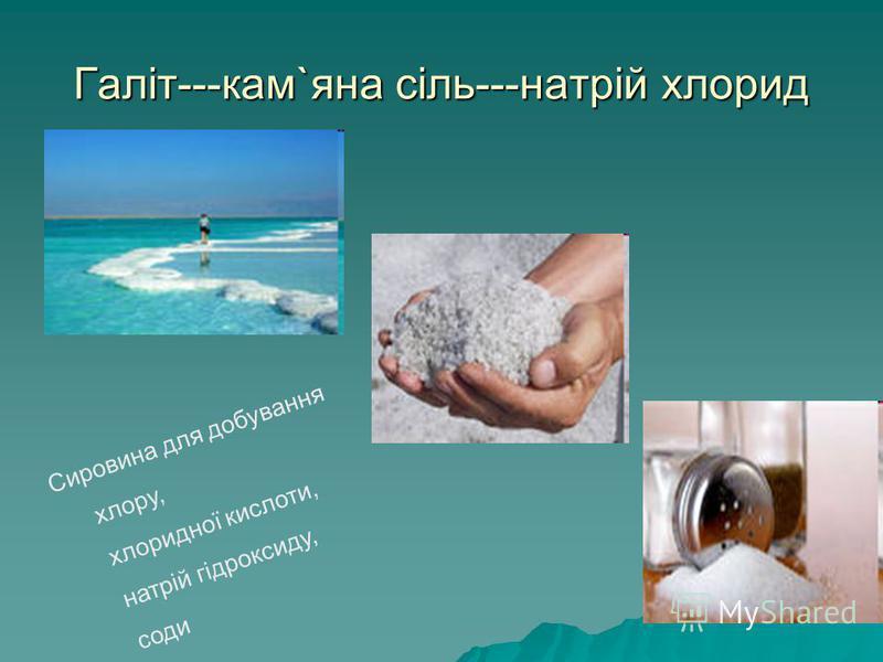 Галіт---кам`яна сіль---натрій хлорид Сировина для добування хлору, хлоридної кислоти, натрій гідроксиду, соди