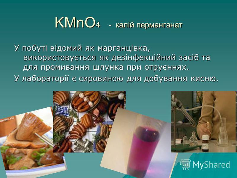 KMnO 4 - калій перманганат У побуті відомий як марганцівка, використовується як дезінфекційний засіб та для промивання шлунка при отруєннях. У лабораторії є сировиною для добування кисню.