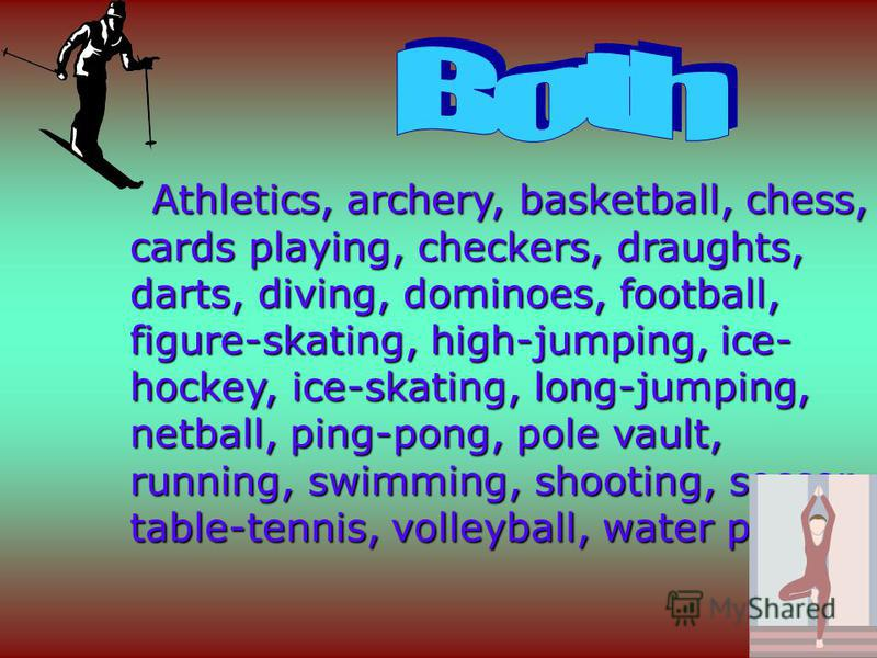 Athletics, archery, basketball, chess, cards playing, checkers, draughts, darts, diving, dominoes, football, figure-skating, high-jumping, ice- hockey, ice-skating, long-jumping, netball, ping-pong, pole vault, running, swimming, shooting, soccer, ta
