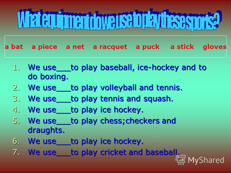 1.We use___to play baseball, ice-hockey and to do boxing. 2.We use___to play volleyball and tennis. 3.We use___to play tennis and squash. 4.We use___to play ice hockey. 5.We use___to play chess;checkers and draughts. 6.We use___to play ice hockey. 7.