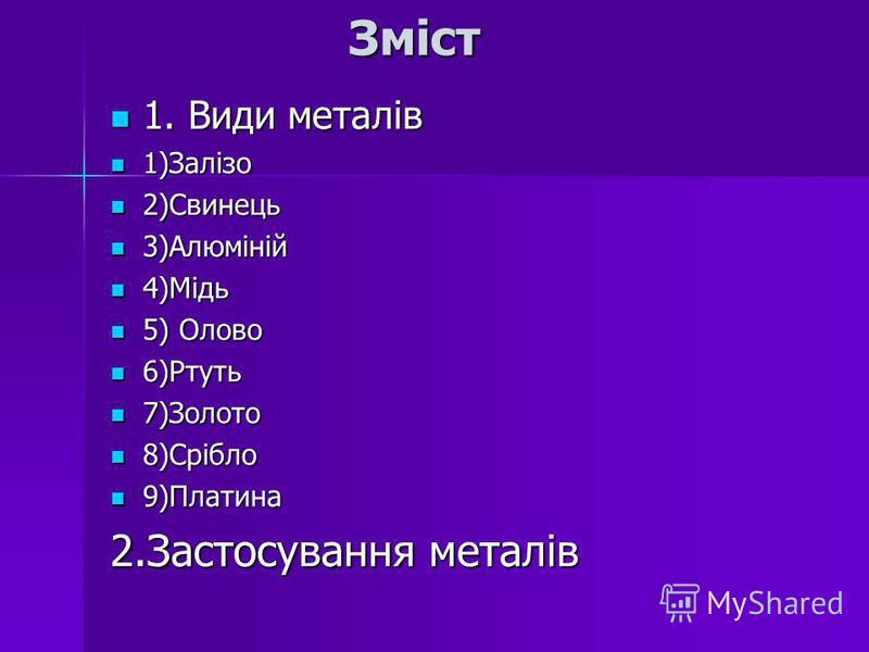 Зміст Зміст 1. Види металів 1. Види металів 1)Залізо 1)Залізо 2)Свинець 2)Свинець 3)Алюміній 3)Алюміній 4)Мідь 4)Мідь 5) Олово 5) Олово 6)Ртуть 6)Ртуть 7)Золото 7)Золото 8)Срібло 8)Срібло 9)Платина 9)Платина 2.Застосування металів