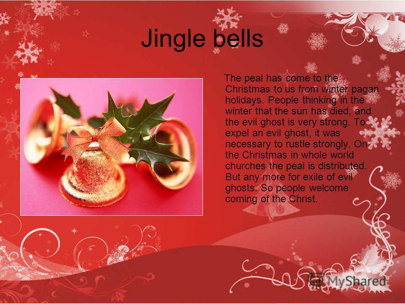 Jingle bells The peal has come to the Christmas to us from winter pagan holidays. People thinking in the winter that the sun has died, and the evil ghost is very strong. To expel an evil ghost, it was necessary to rustle strongly. On the Christmas in