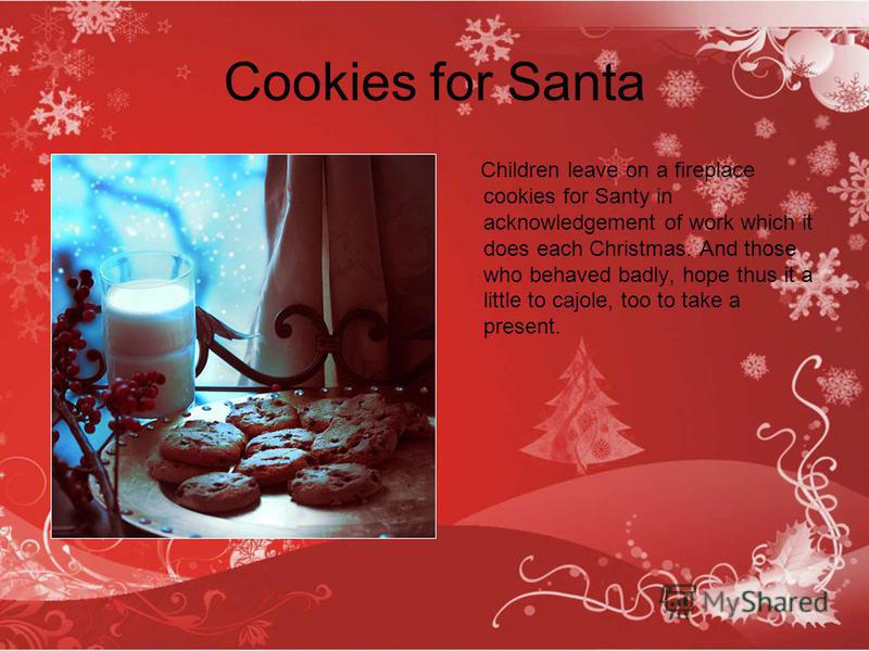 Cookies for Santa Children leave on a fireplace cookies for Santy in acknowledgement of work which it does each Christmas. And those who behaved badly, hope thus it a little to cajole, too to take a present.