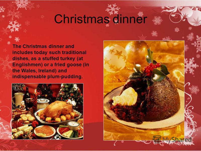 Christmas dinner The Christmas dinner and includes today such traditional dishes, as a stuffed turkey (at Englishmen) or a fried goose (in the Wales, Ireland) and indispensable plum-pudding.