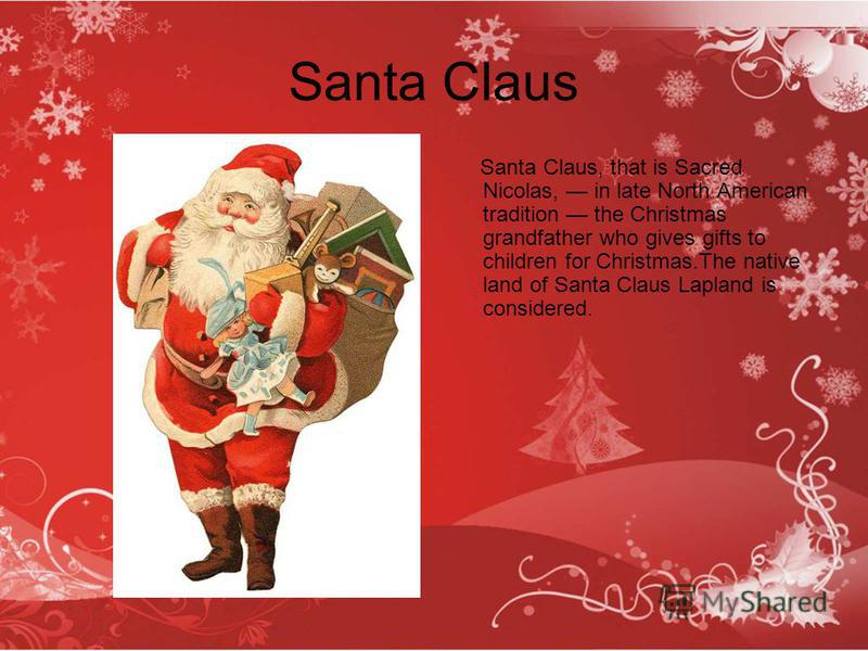 Santa Claus Santa Claus, that is Sacred Nicolas, in late North American tradition the Christmas grandfather who gives gifts to children for Christmas.The native land of Santa Claus Lapland is considered.