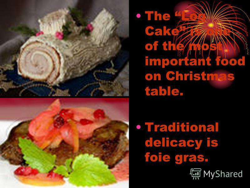 The Log Cake is one of the most important food on Christmas table. Traditional delicacy is foie gras.