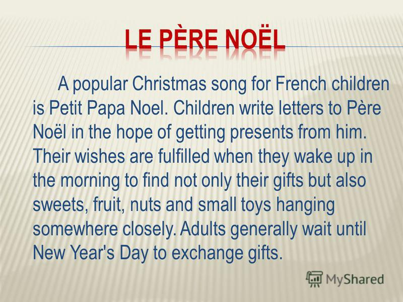 A popular Christmas song for French children is Petit Papa Noel. Children write letters to Père Noël in the hope of getting presents from him. Their wishes are fulfilled when they wake up in the morning to find not only their gifts but also sweets, f
