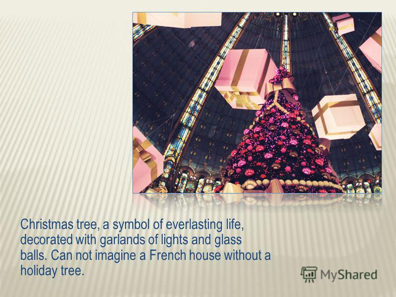 Christmas tree, a symbol of everlasting life, decorated with garlands of lights and glass balls. Can not imagine a French house without a holiday tree.
