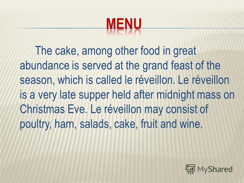 The cake, among other food in great abundance is served at the grand feast of the season, which is called le réveillon. Le réveillon is a very late supper held after midnight mass on Christmas Eve. Le réveillon may consist of poultry, ham, salads, ca
