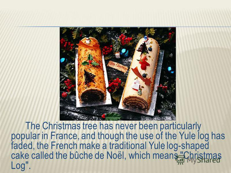 The Christmas tree has never been particularly popular in France, and though the use of the Yule log has faded, the French make a traditional Yule log-shaped cake called the bûche de Noël, which means Christmas Log .