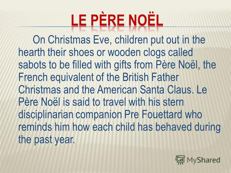 On Christmas Eve, children put out in the hearth their shoes or wooden clogs called sabots to be filled with gifts from Père Noël, the French equivalent of the British Father Christmas and the American Santa Claus. Le Père Noël is said to travel with