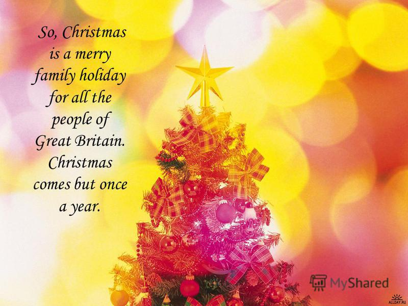 So, Christmas is a merry family holiday for all the people of Great Britain. Christmas comes but once a year.