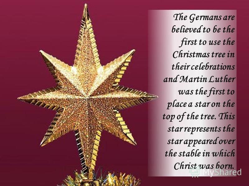 The Germans are believed to be the first to use the Christmas tree in their celebrations and Martin Luther was the first to place a star on the top of the tree. This star represents the star appeared over the stable in which Christ was born.
