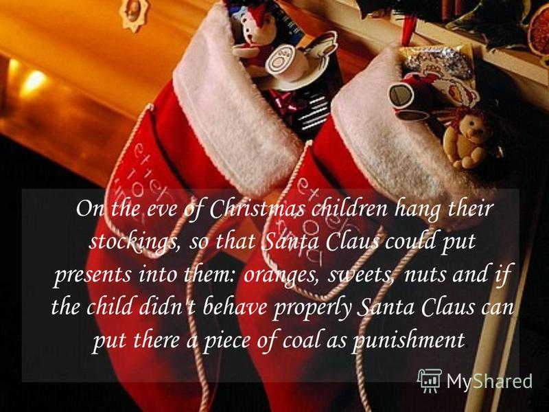 On the eve of Christmas children hang their stockings, so that Santa Claus could put presents into them: oranges, sweets, nuts and if the child didn't behave properly Santa Claus can put there a piece of coal as punishment.