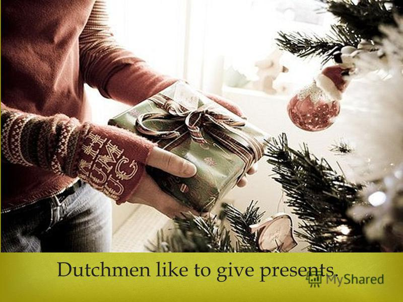 Dutchmen like to give presents.