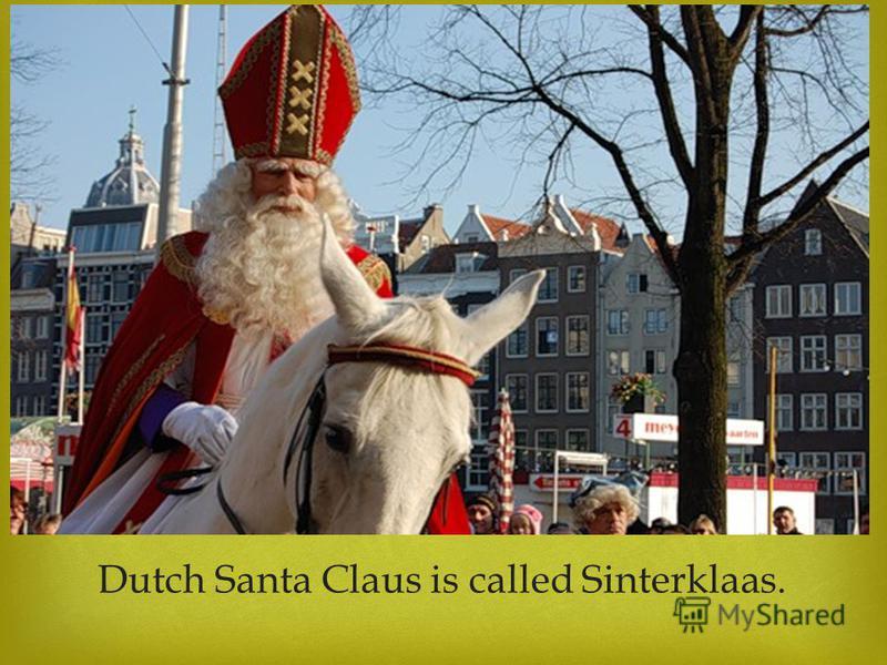 Dutch Santa Claus is called Sinterklaas.
