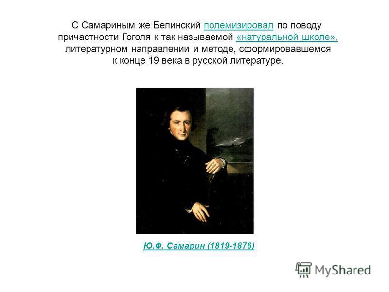 С Самариным же Белинский полемизировал по поводу причастности Гоголя к так называемой «натуральной школе», литературном направлении и методе, сформировавшемся к конце 19 века в русской литературе. Ю.Ф. Самарин (1819-1876)