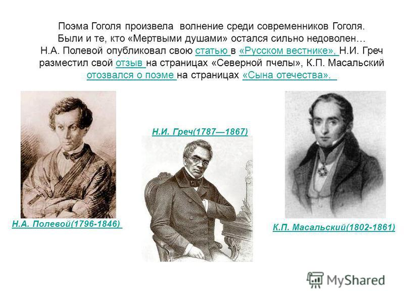 Поэма Гоголя произвела волнение среди современников Гоголя. Были и те, кто «Мертвыми душами» остался сильно недоволен… Н.А. Полевой опубликовал свою статью в «Русском вестнике», Н.И. Гречстатью «Русском вестнике», разместил свой отзыв на страницах «С