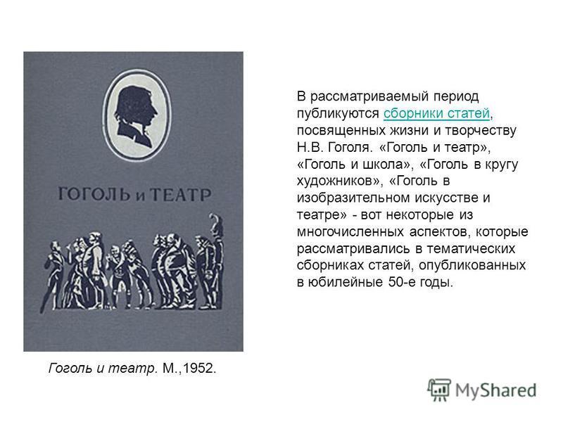 В рассматриваемый период публикуются сборники статей, посвященных жизни и творчеству Н.В. Гоголя. «Гоголь и театр», «Гоголь и школа», «Гоголь в кругу художников», «Гоголь в изобразительном искусстве и театре» - вот некоторые из многочисленных аспекто