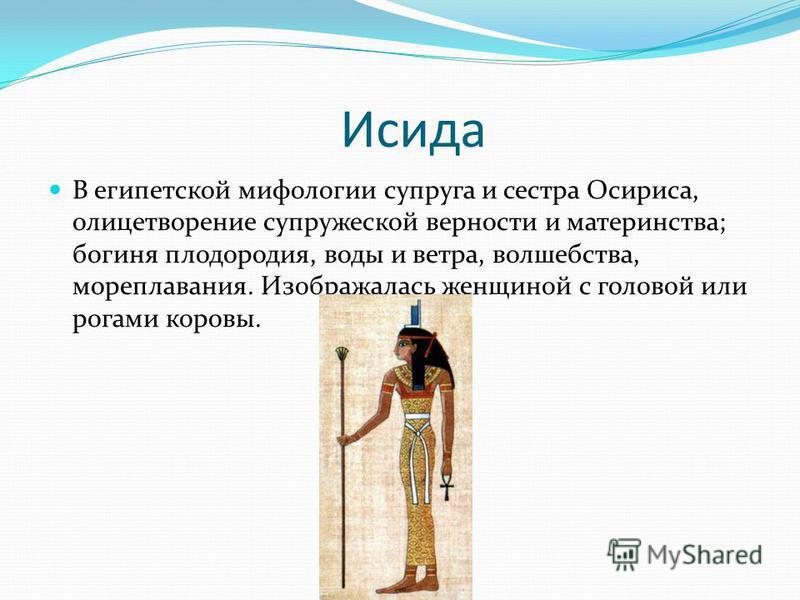 Исида В египетской мифологии супруга и сестра Осириса, олицетворение супружеской верности и материнства; богиня плодородия, воды и ветра, волшебства, мореплавания. Изображалась женщиной с головой или рогами коровы.