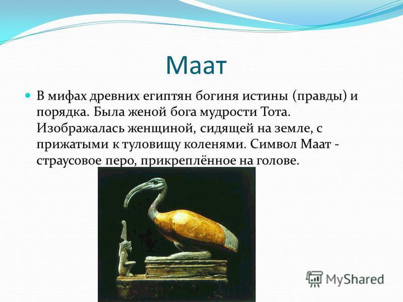 Маат В мифах древних египтян богиня истины (правды) и порядка. Была женой бога мудрости Тота. Изображалась женщиной, сидящей на земле, с прижатыми к туловищу коленями. Символ Маат - страусовое перо, прикреплённое на голове.