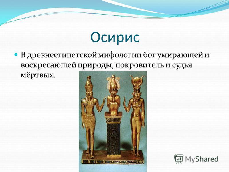 Осирис В древнеегипетской мифологии бог умирающей и воскресающей природы, покровитель и судья мёртвых.