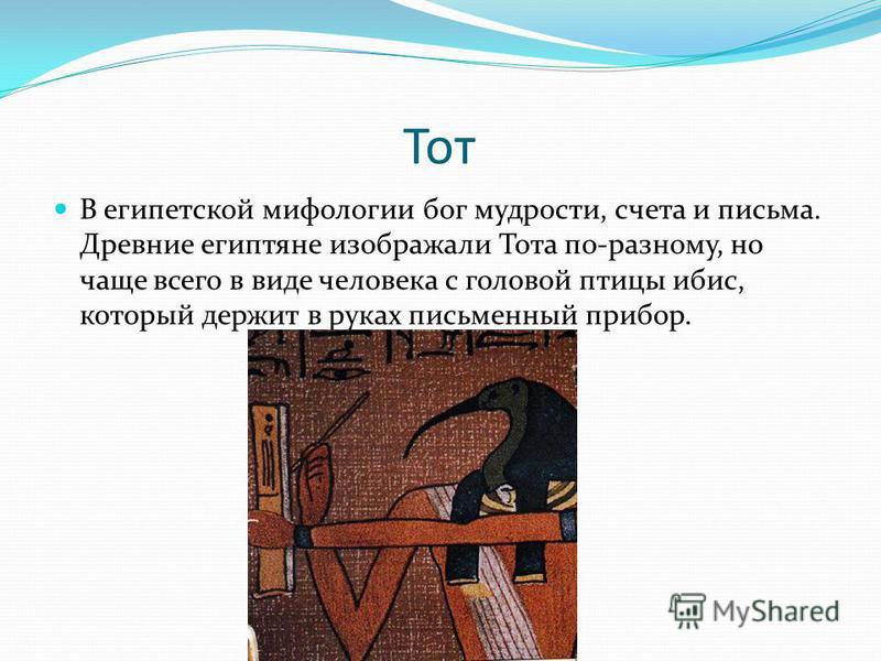 Тот В египетской мифологии бог мудрости, счета и письма. Древние египтяне изображали Тота по-разному, но чаще всего в виде человека с головой птицы ибис, который держит в руках письменный прибор.