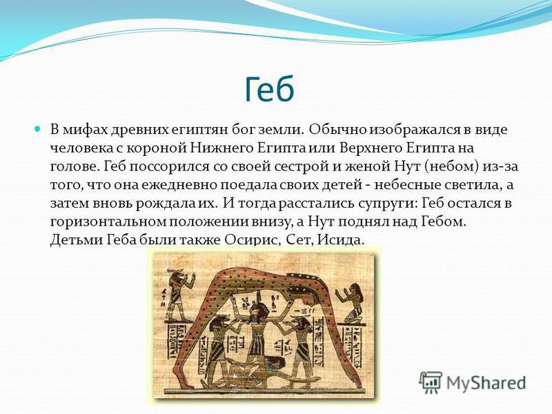 Геб В мифах древних египтян бог земли. Обычно изображался в виде человека с короной Нижнего Египта или Верхнего Египта на голове. Геб поссорился со своей сестрой и женой Нут (небом) из-за того, что она ежедневно поедала своих детей - небесные светила