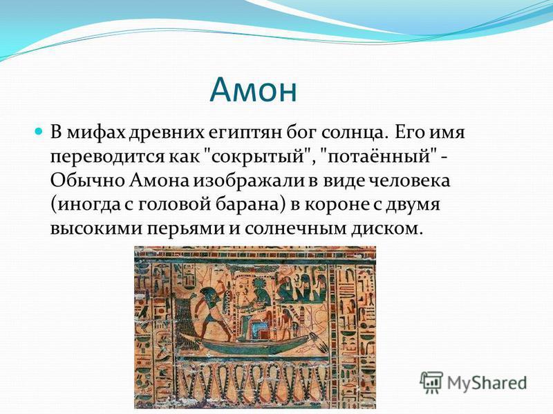 Амон В мифах древних египтян бог солнца. Его имя переводится как сокрытый, потаённый - Обычно Амона изображали в виде человека (иногда с головой барана) в короне с двумя высокими перьями и солнечным диском.