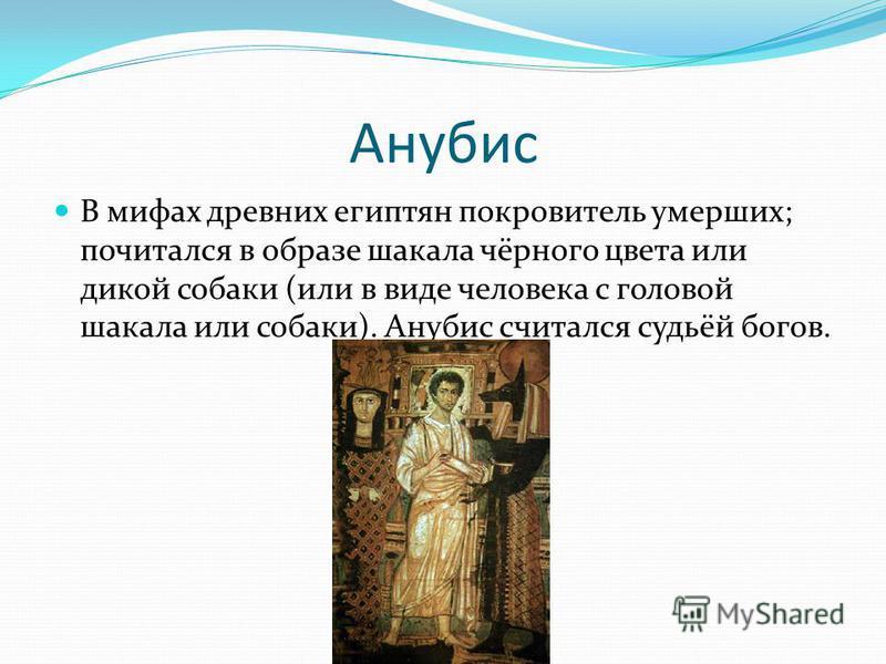 Анубис В мифах древних египтян покровитель умерших; почитался в образе шакала чёрного цвета или дикой собаки (или в виде человека с головой шакала или собаки). Анубис считался судьёй богов.