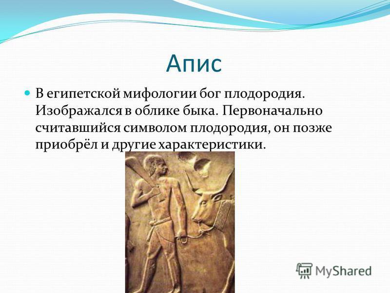 Апис В египетской мифологии бог плодородия. Изображался в облике быка. Первоначально считавшийся символом плодородия, он позже приобрёл и другие характеристики.