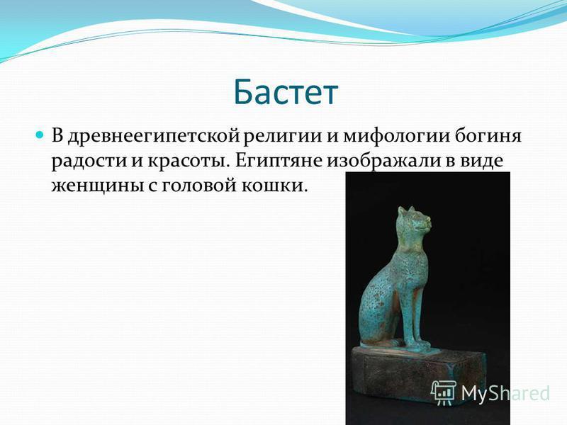 Бастет В древнеегипетской религии и мифологии богиня радости и красоты. Египтяне изображали в виде женщины с головой кошки.