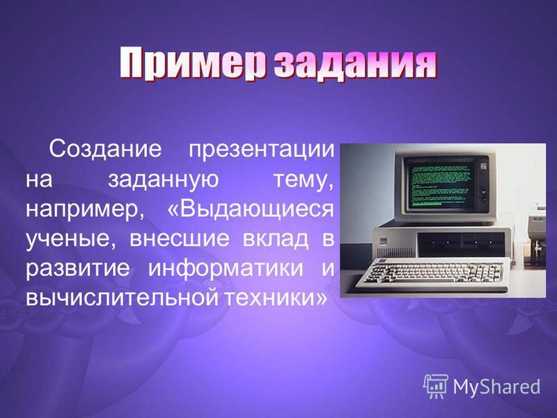 Создание презентации на заданную тему, например, «Выдающиеся ученые, внесшие вклад в развитие информатики и вычислительной техники»