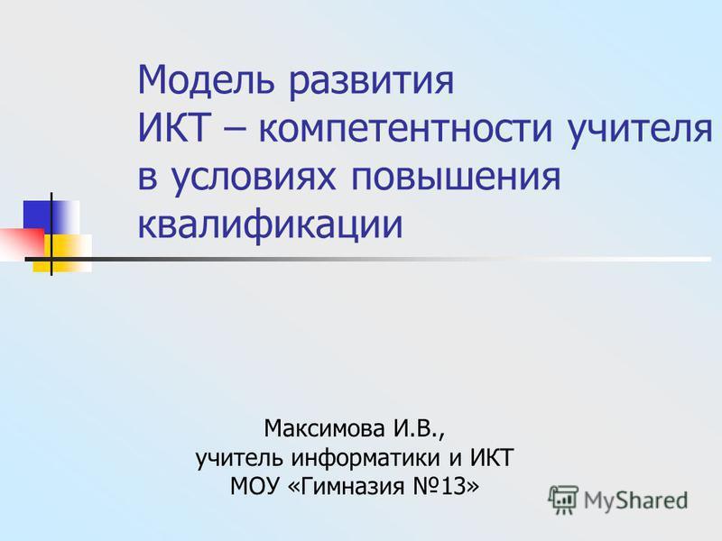 Модель развития ИКТ – компетентности учителя в условиях повышения квалификации Максимова И.В., учитель информатики и ИКТ МОУ «Гимназия 13»