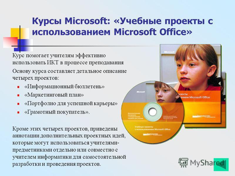 Курсы Microsoft: «Учебные проекты с использованием Microsoft Office» Курс помогает учителям эффективно использовать ИКТ в процессе преподавания Основу курса составляет детальное описание четырех проектов: «Информационный бюллетень» «Маркетинговый пла