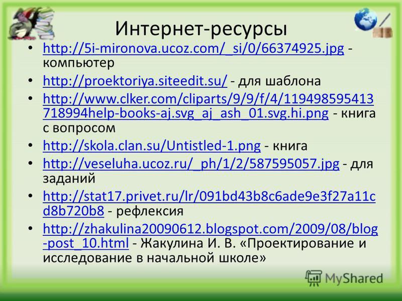 Интернет-ресурсы http://5i-mironova.ucoz.com/_si/0/66374925. jpg - компьютер http://5i-mironova.ucoz.com/_si/0/66374925. jpg http://proektoriya.siteedit.su/ - для шаблона http://proektoriya.siteedit.su/ http://www.clker.com/cliparts/9/9/f/4/119498595