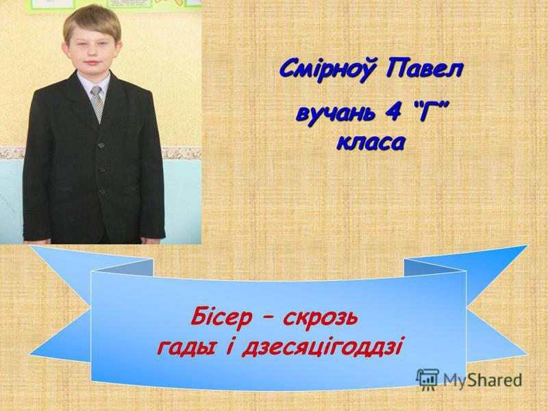 Смірноў Павел вучань 4 Г класа Бісер – скрозь гады і дзесяцігоддзі