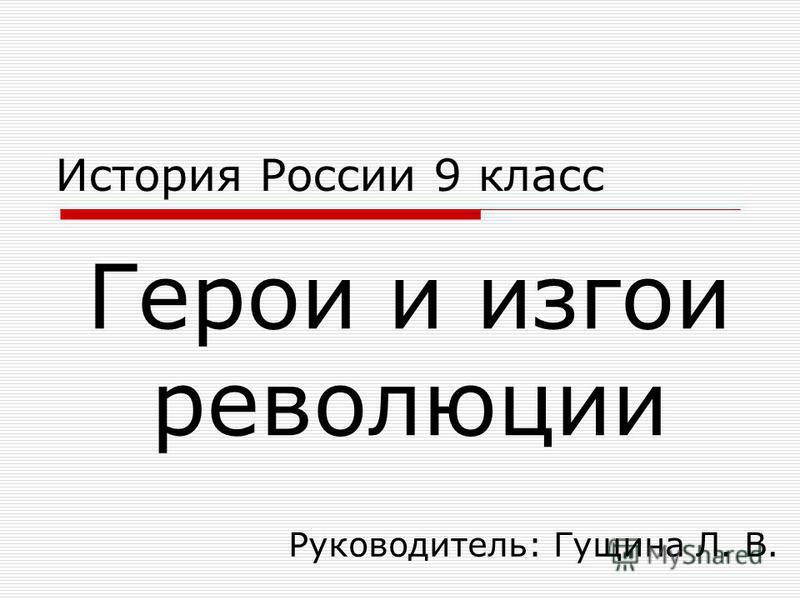 Герои и изгои революции История России 9 класс Руководитель: Гущина Л. В.