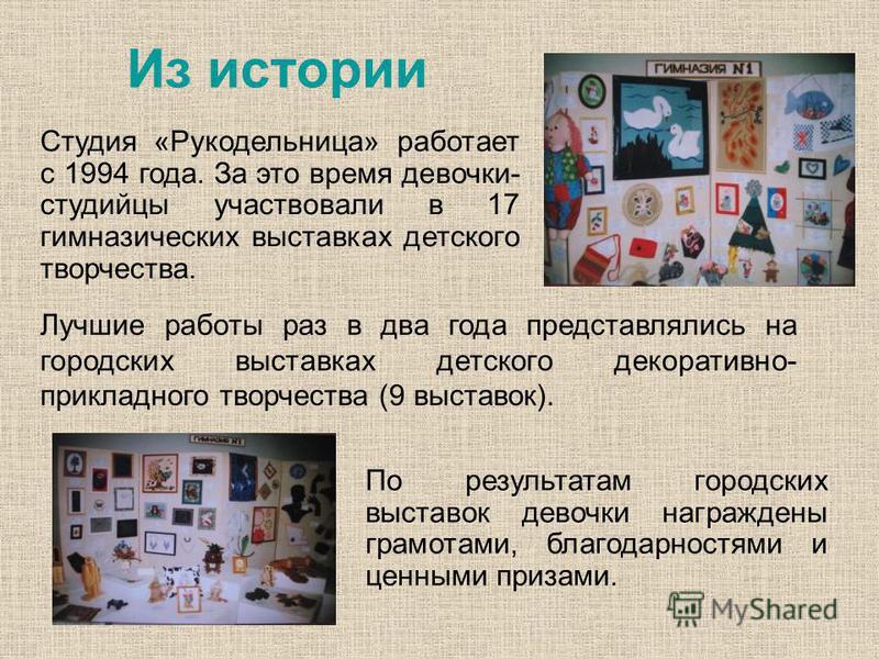 Из истории Студия «Рукодельница» работает с 1994 года. За это время девочки- студийцы участвовали в 17 гимназических выставках детского творчества. Лучшие работы раз в два года представлялись на городских выставках детского декоративно- прикладного т
